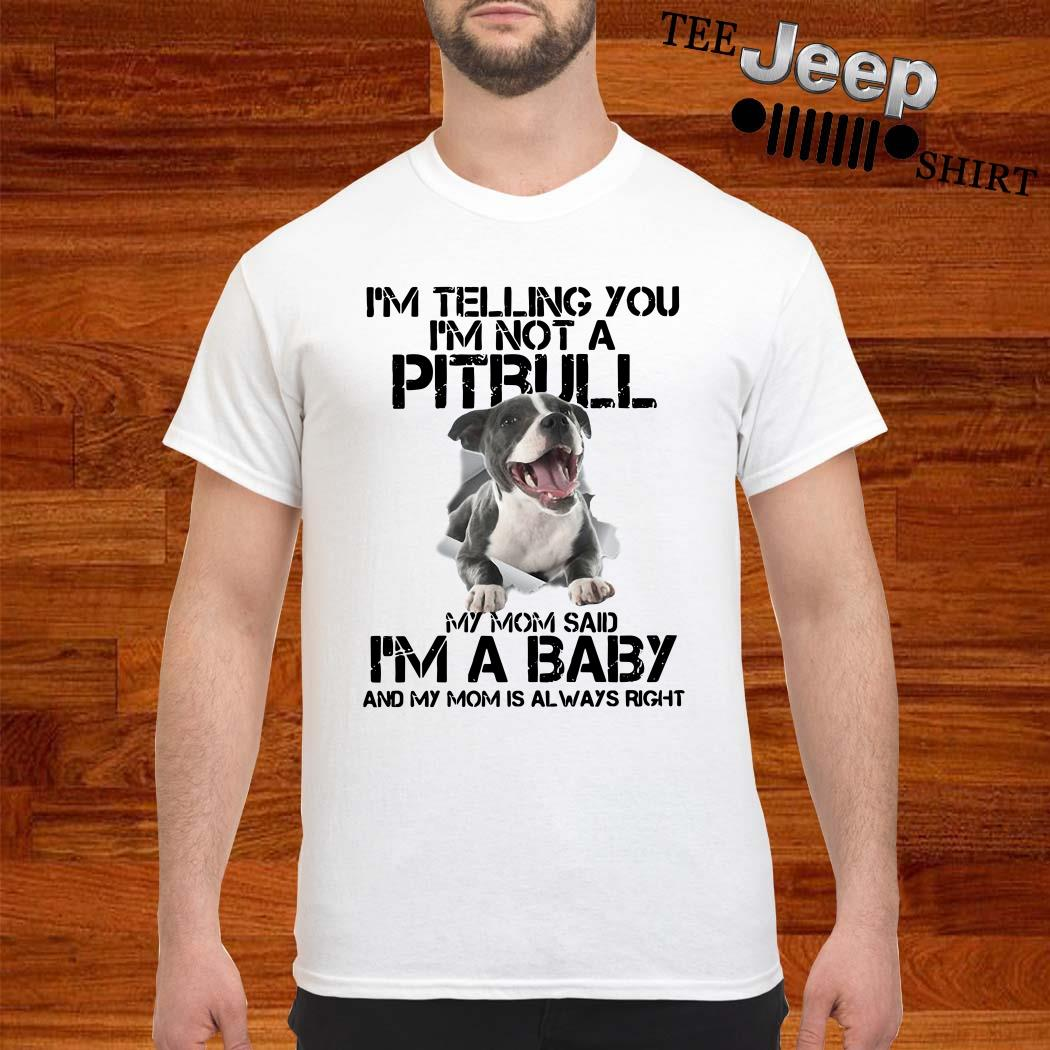 I'm Telling You I'm Not A Pitbull My Mom Said I'm A Baby And My Mom Is Always Right Shirt