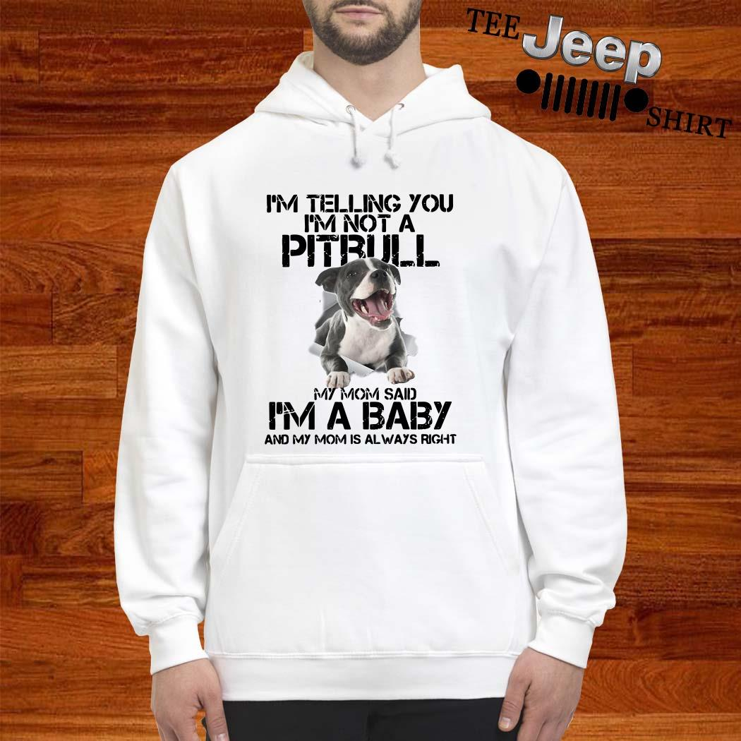I'm Telling You I'm Not A Pitbull My Mom Said I'm A Baby And My Mom Is Always Right Hoodie