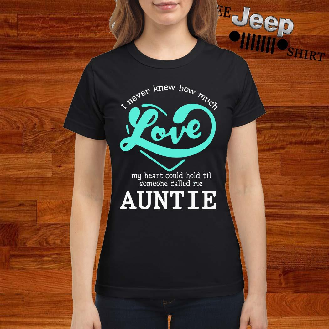 I Never Knew How Much Love My Heart Could Hold Til Someone Called Me Auntie Ladies Shirt