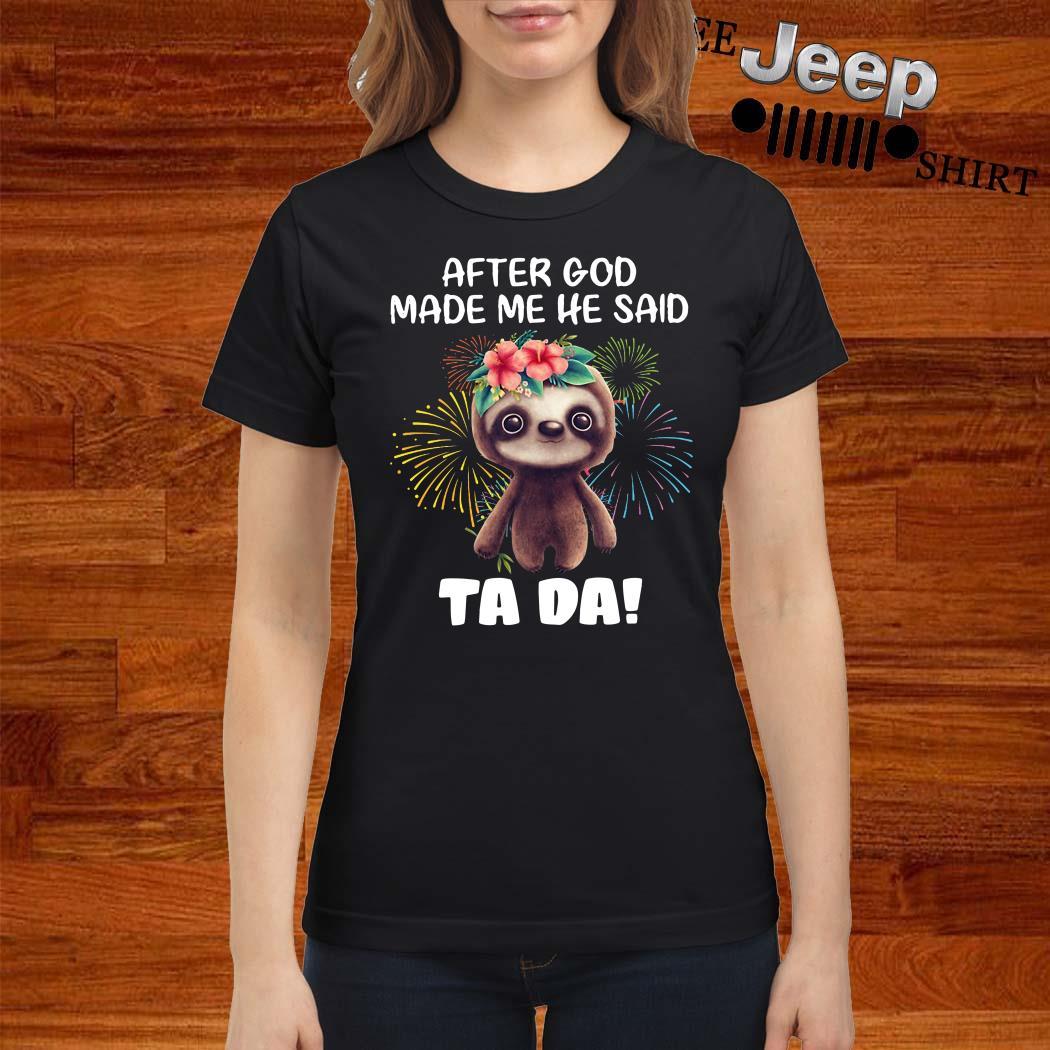 Sloth After God Made Me He Said Ta Da Ladies Shirt