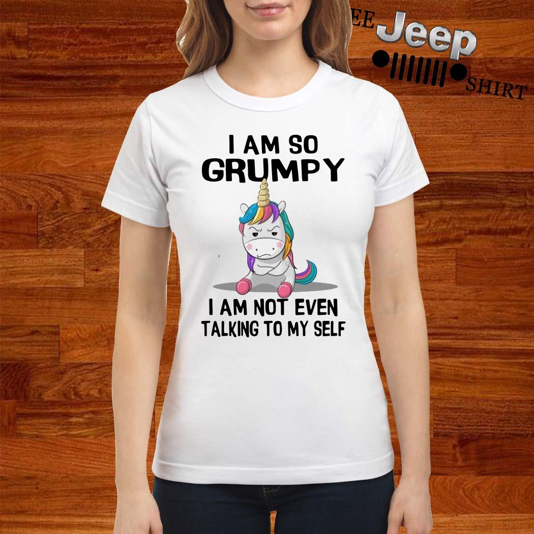 Unicorn I Am So Grumpy I Am Not Even Talking To My Self Ladies Shirt