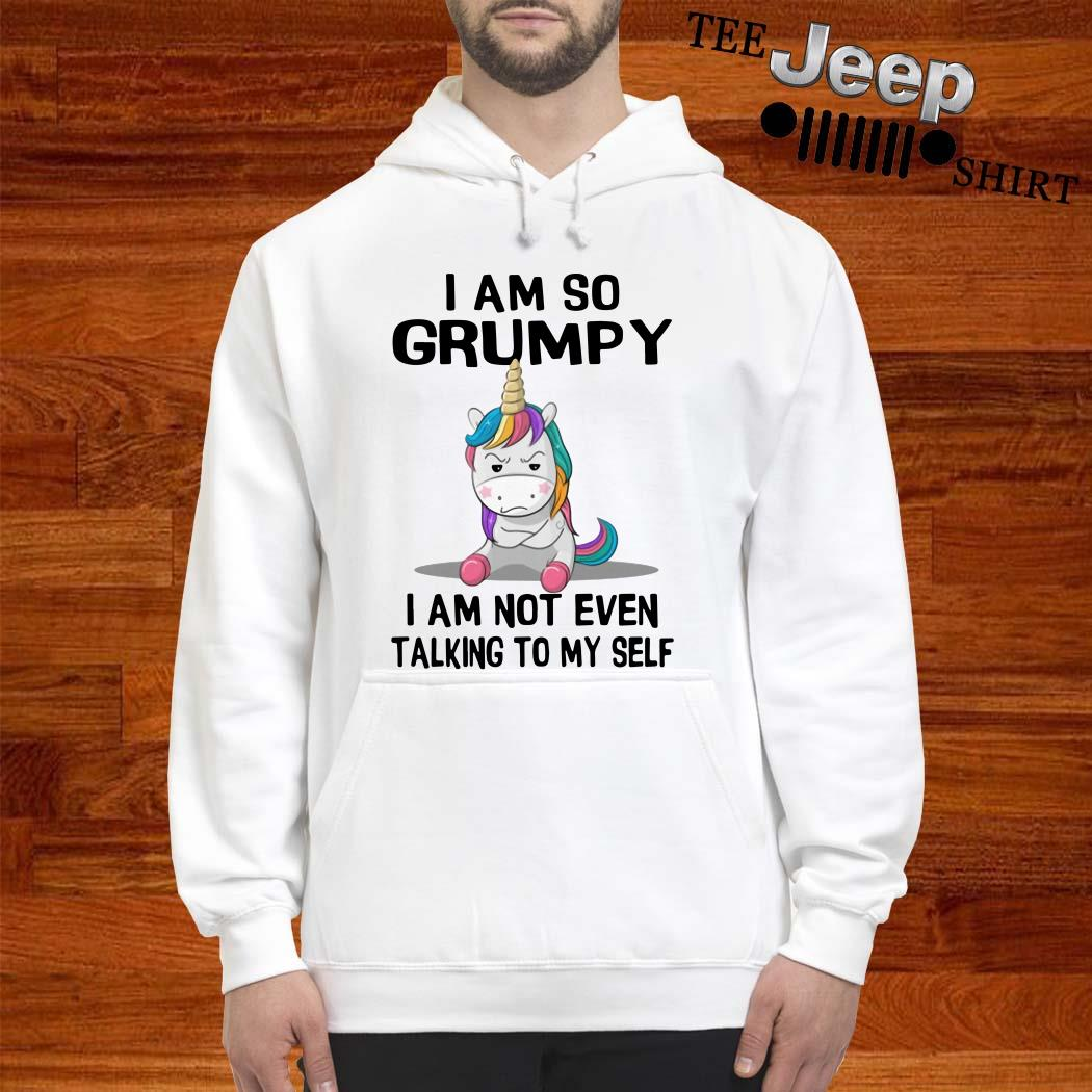Unicorn I Am So Grumpy I Am Not Even Talking To My Self Hoodie