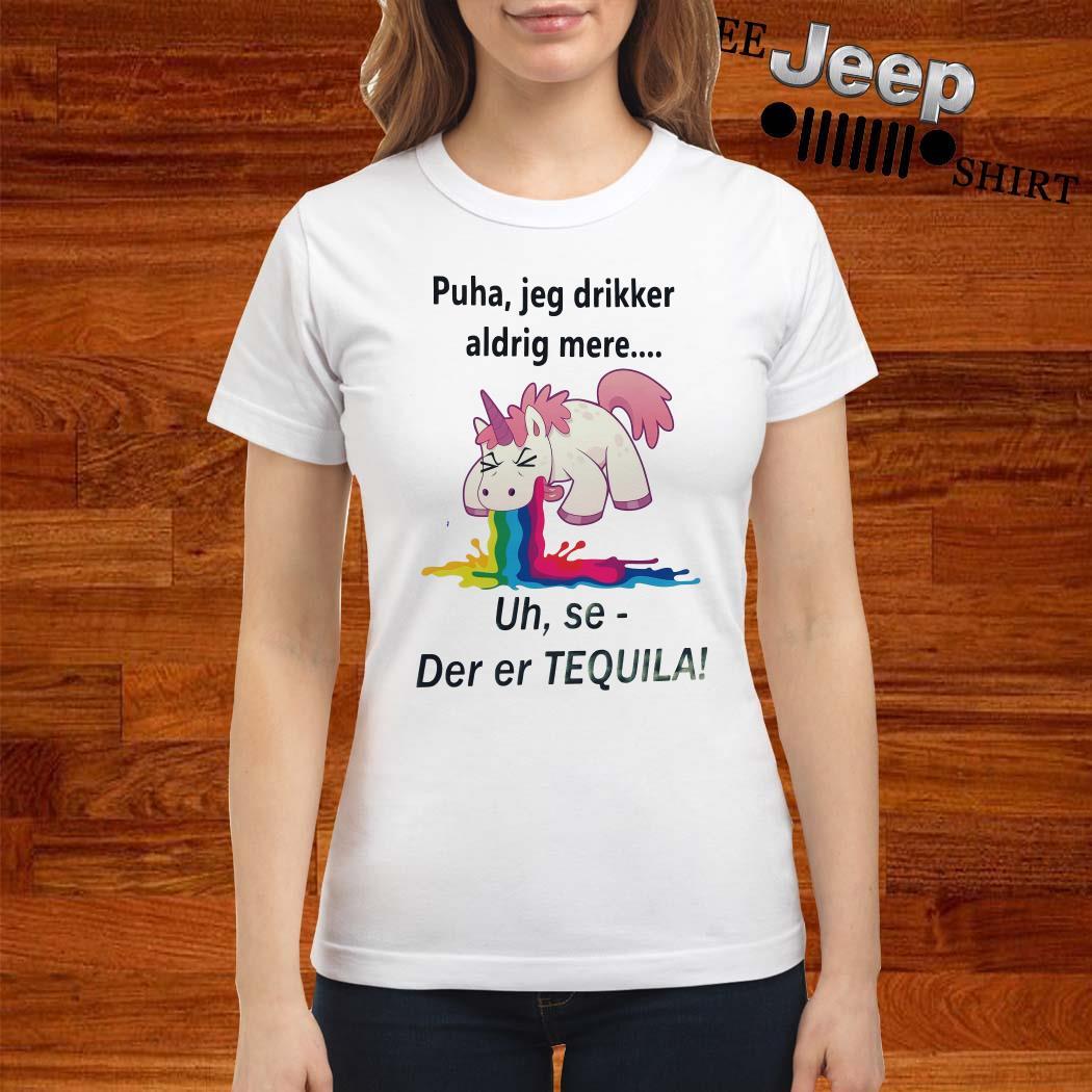 Unicorn Puha Jeg Drikker Aldrig Mere Uh Se-der Er Tequila Ladies Shirt