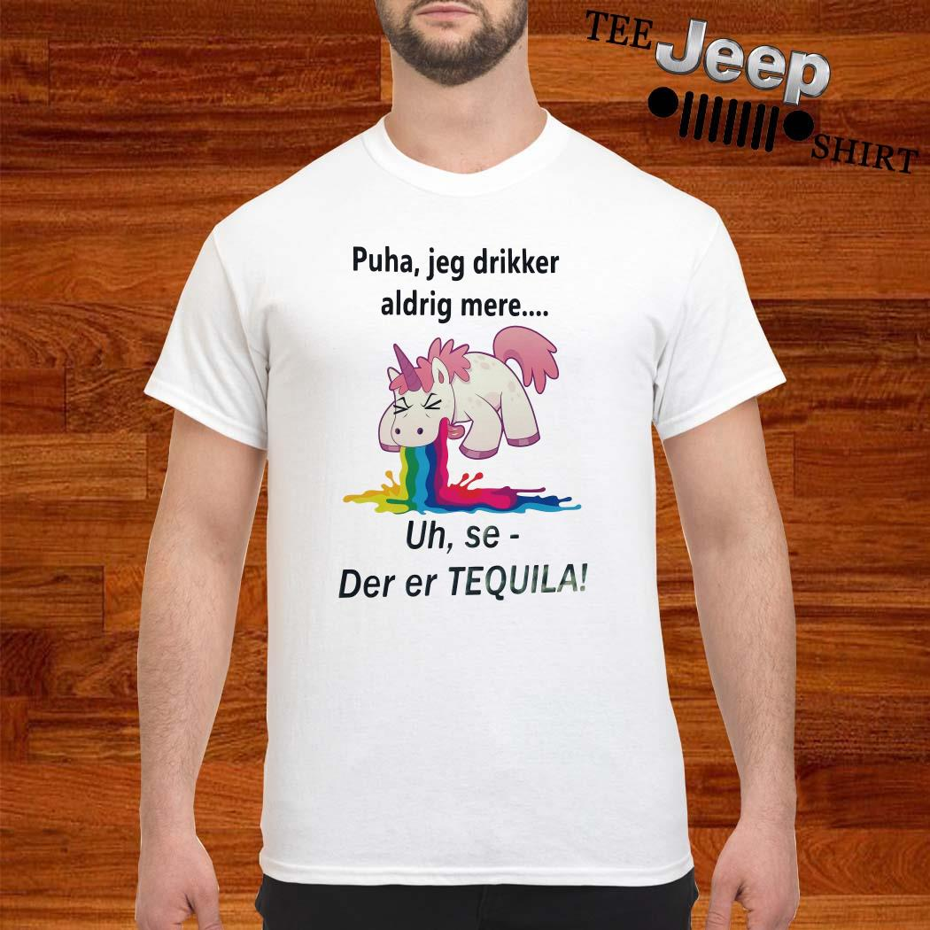Unicorn Puha Jeg Drikker Aldrig Mere Uh Se-der Er Tequila Shirt