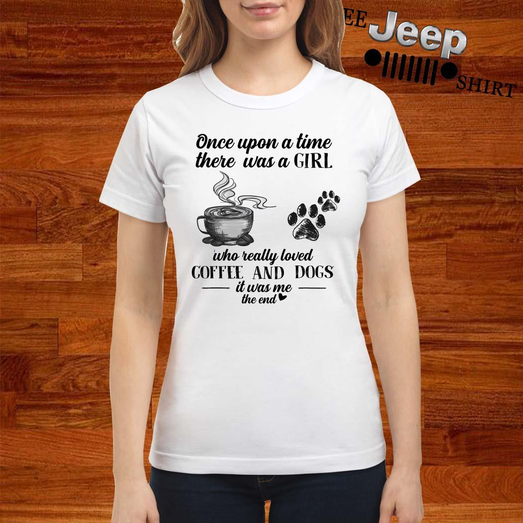 Once Upon A Time There Was A Girl Who Really Loved Coffee And Dogs Ladies Shirt