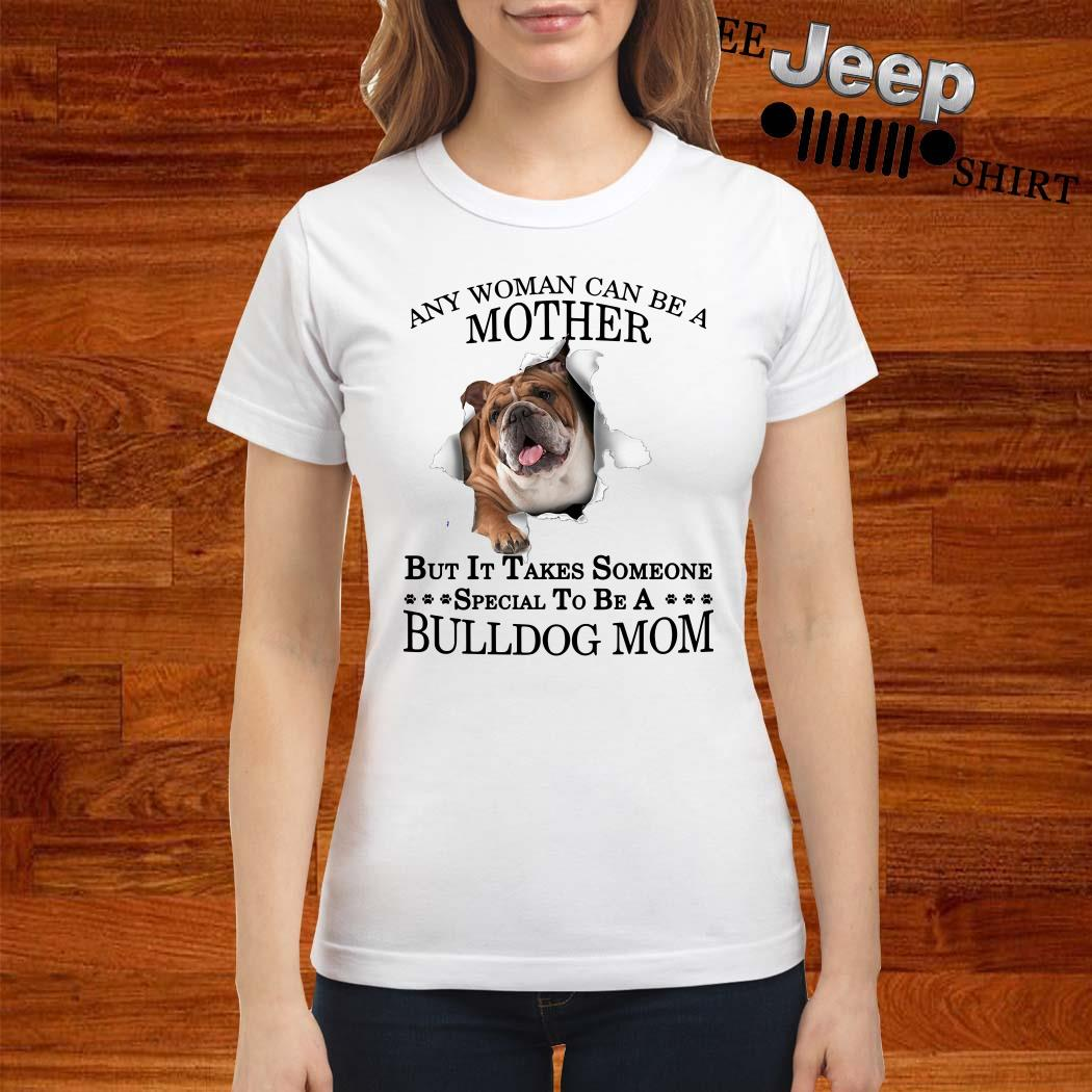 Any Woman Can Be A Mother But It Takes Someone Special To Be A Bulldog Mom Ladies Shirt