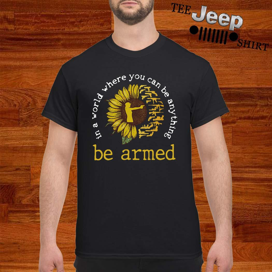 In A World Where You Can Be Anything Be Armed Sunflower Shirt
