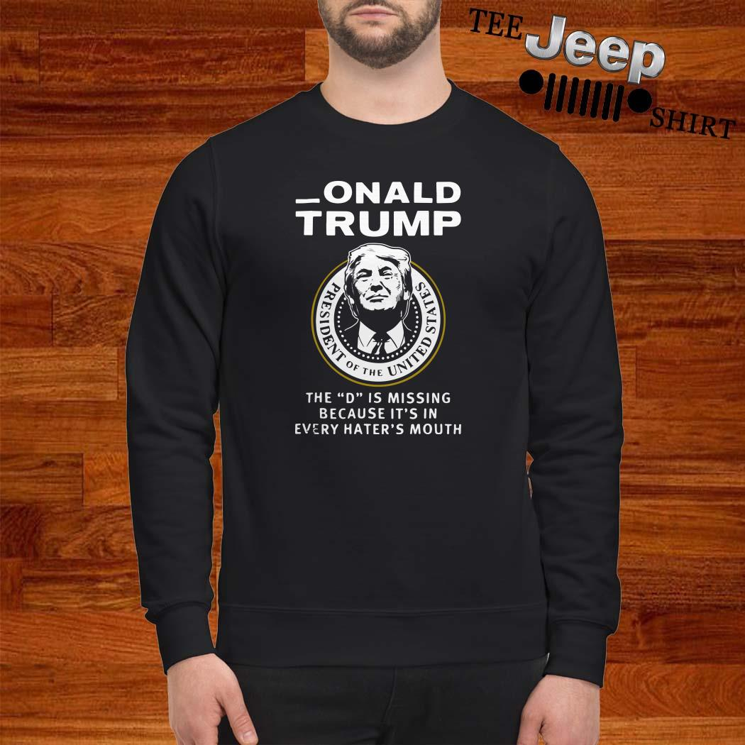 Donald Trump The D Is Missing Because It's In Every Hater's Mouth Sweatshirt