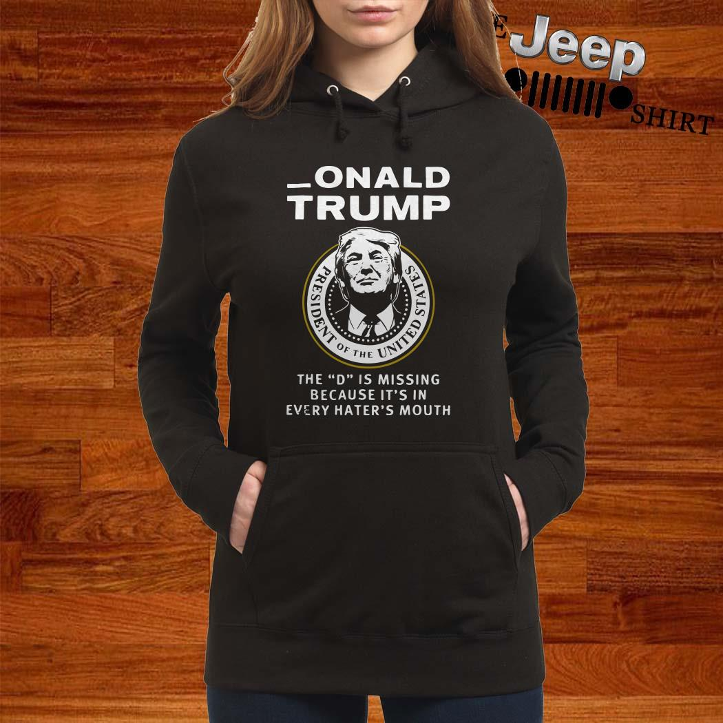 Donald Trump The D Is Missing Because It's In Every Hater's Mouth Hoodie