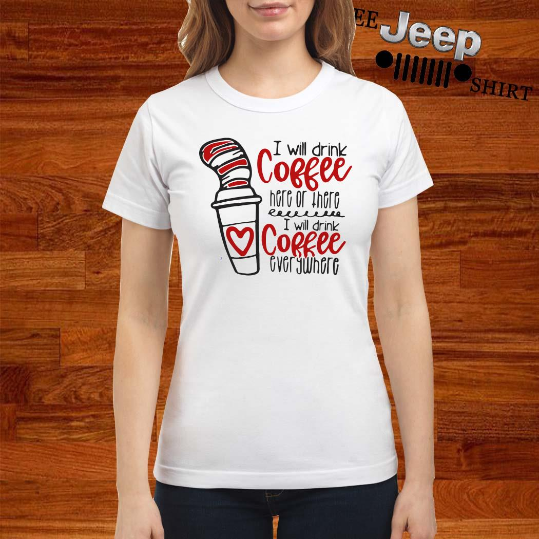 Dr. Seuss I Will Drink Coffee Here Or There I Will Coffee Everywhere Ladies Shirt