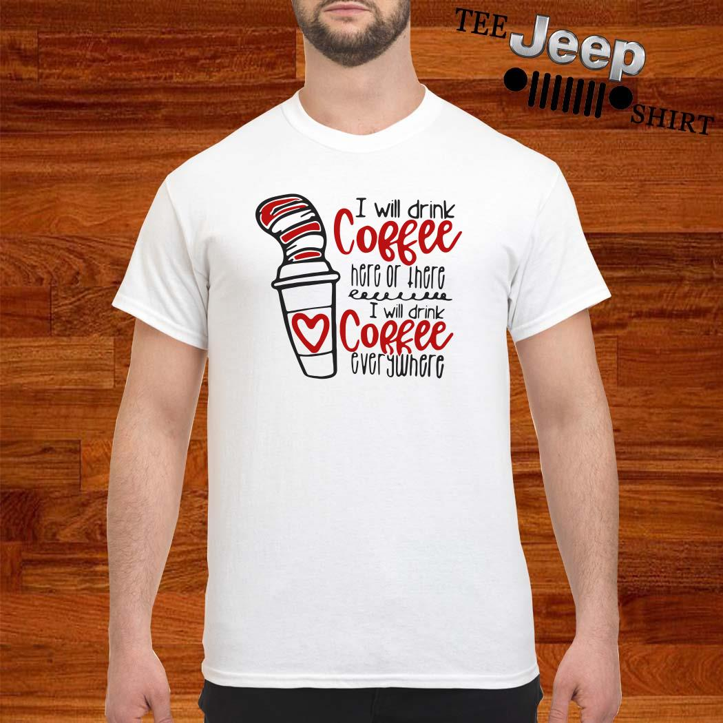 Dr. Seuss I Will Drink Coffee Here Or There I Will Coffee Everywhere Shirt
