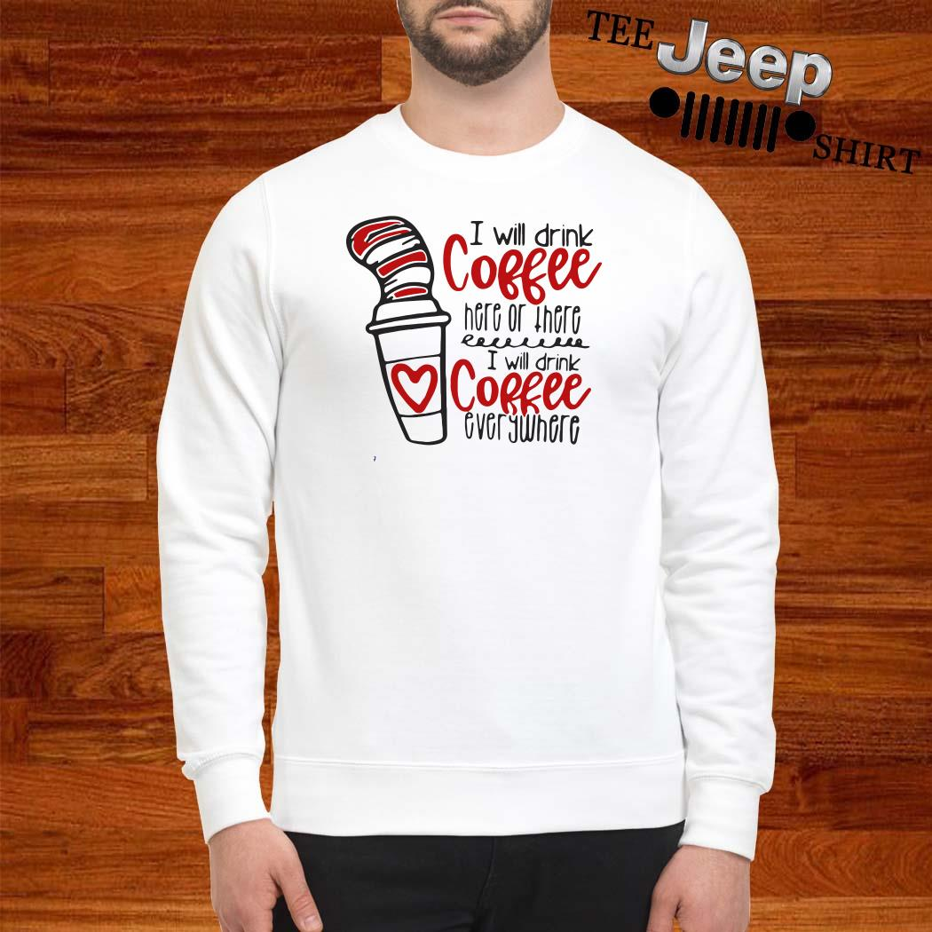 Dr. Seuss I Will Drink Coffee Here Or There I Will Coffee Everywhere Sweatshirt