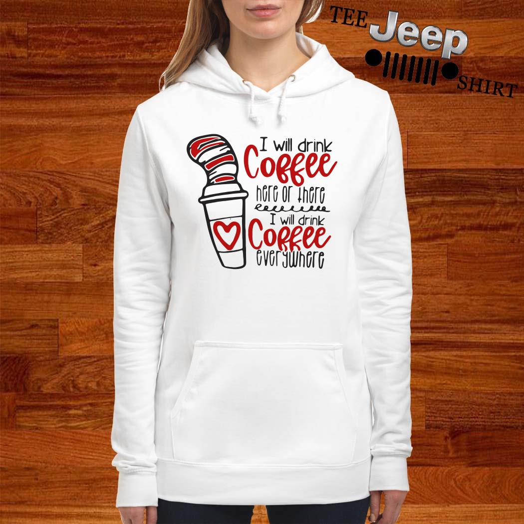 Dr. Seuss I Will Drink Coffee Here Or There I Will Coffee Everywhere Hoodie