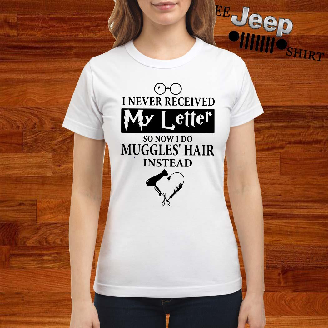 I Never Received My Letter So Now I Do Muggles Hair Instead Ladies Shirt