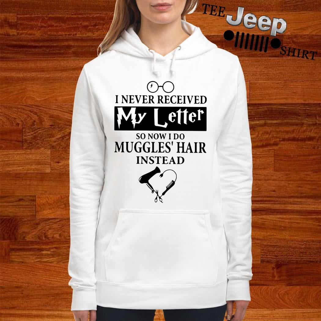 I Never Received My Letter So Now I Do Muggles Hair Instead Hoodie