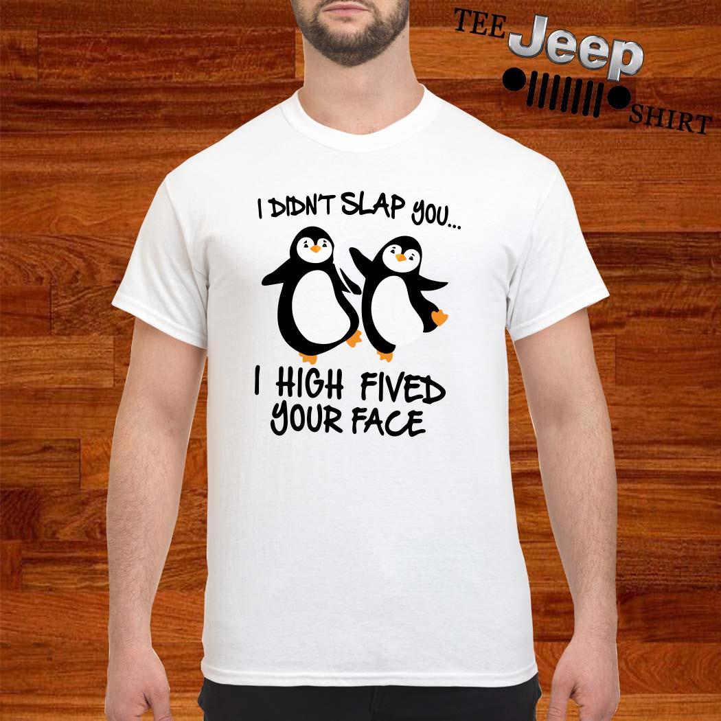 Penguin I Didn't Slap You I High Fived Your Face Shirt