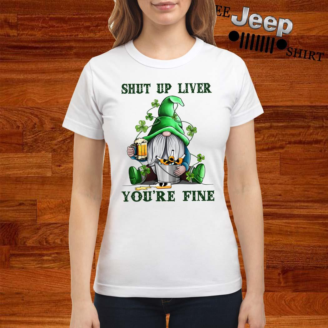 Shut Up Liver You're Fine Gnomie Irish Beer St. Patrick's Day Ladies Shirt