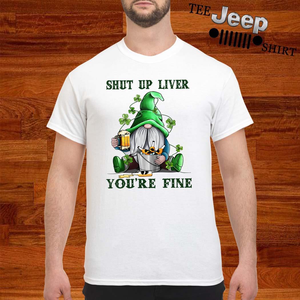 Shut Up Liver You're Fine Gnomie Irish Beer St. Patrick's Day Shirt