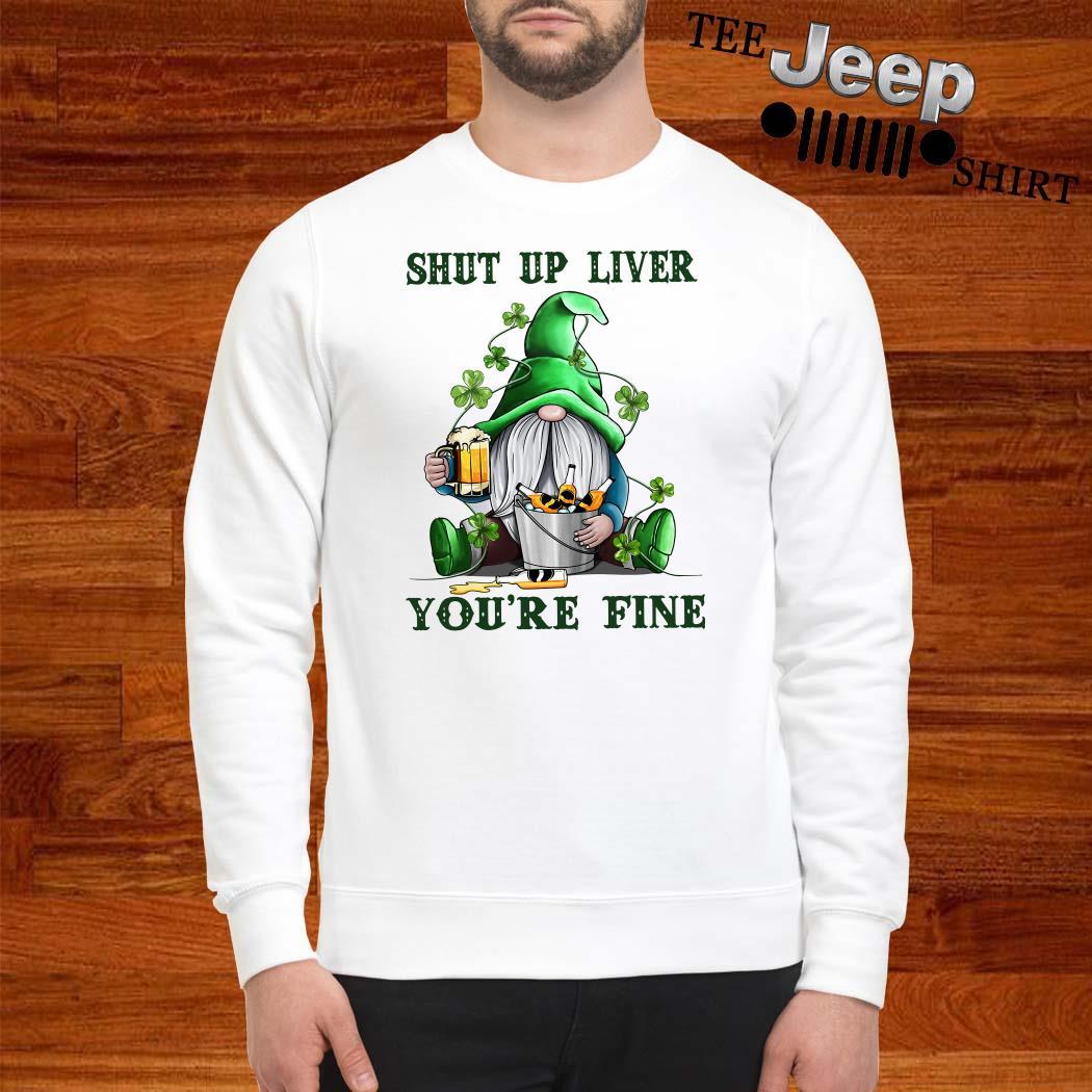 Shut Up Liver You're Fine Gnomie Irish Beer St. Patrick's Day Sweatshirt