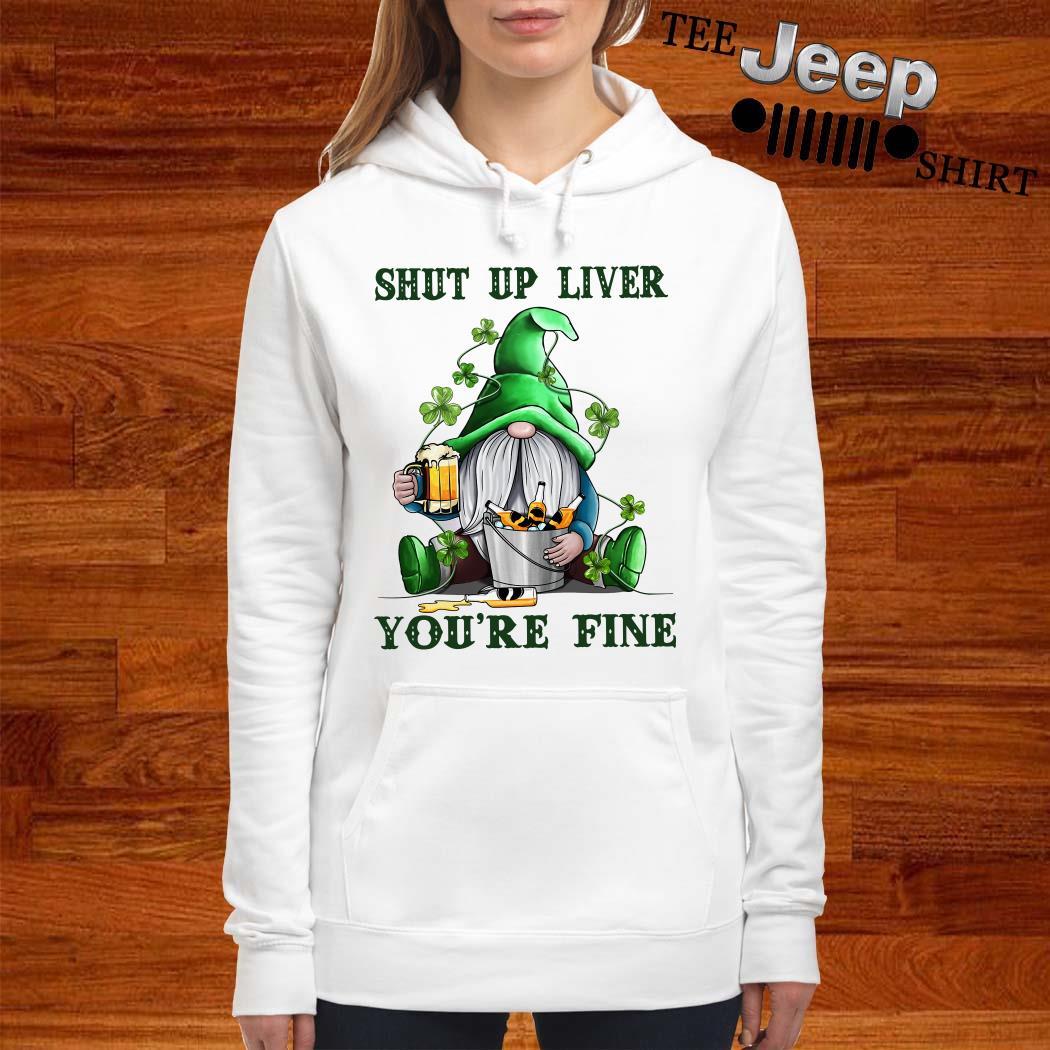 Shut Up Liver You're Fine Gnomie Irish Beer St. Patrick's Day Hoodie