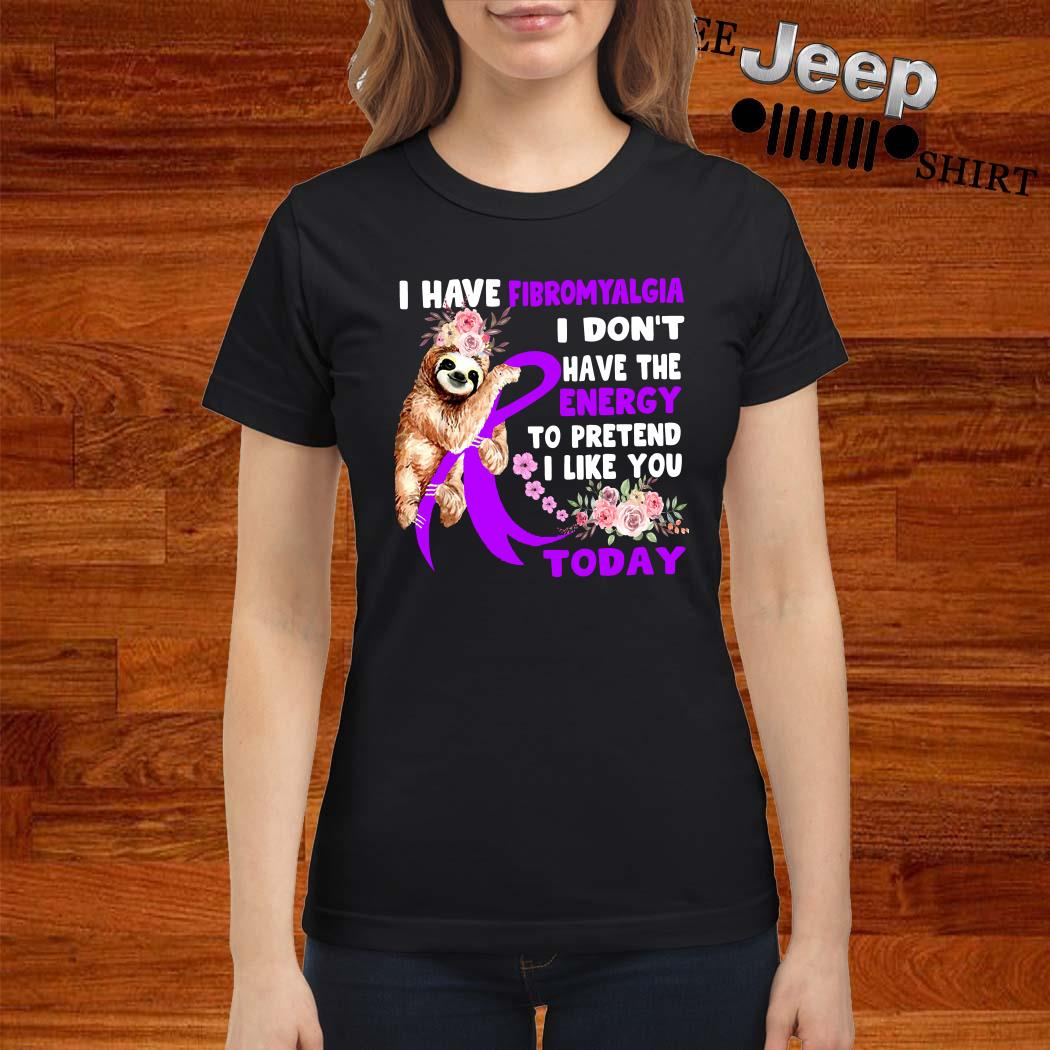 Sloth I Have Fibromyalgia I Don't Have The Energy To Pretend I Like You Today Ladies Shirt