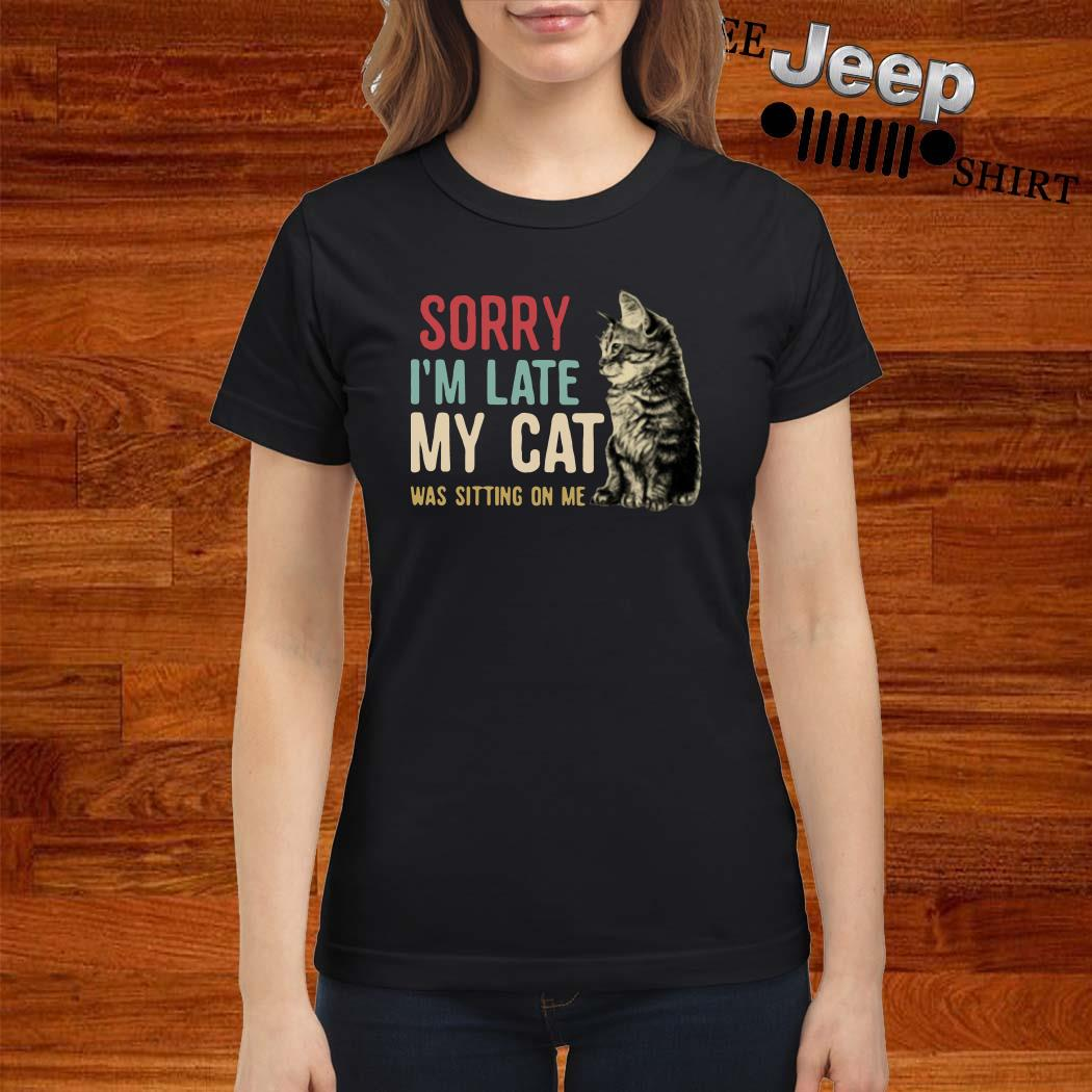 Sorry I'm Late My Cat Was Sitting On Me Ladies Shirt