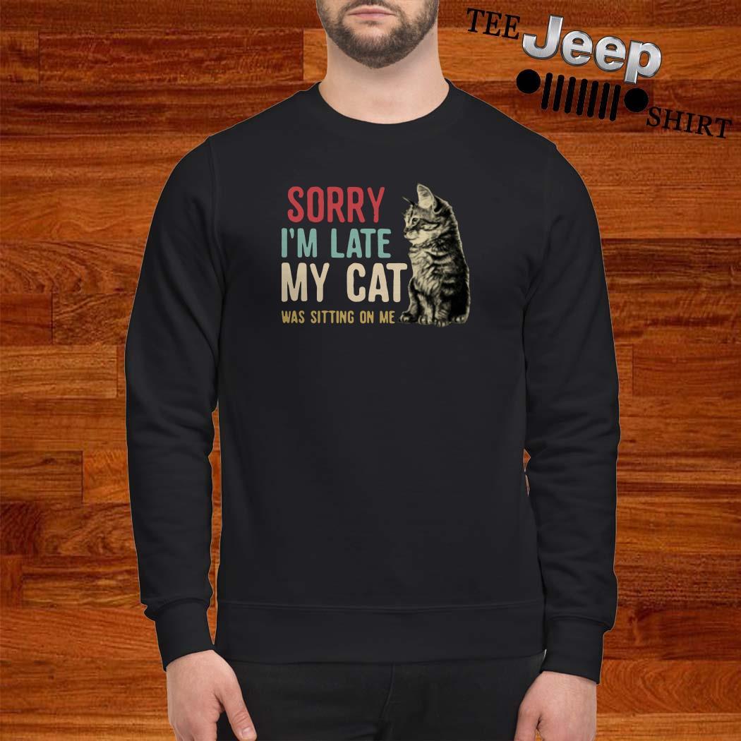 Sorry I'm Late My Cat Was Sitting On Me Sweatshirt