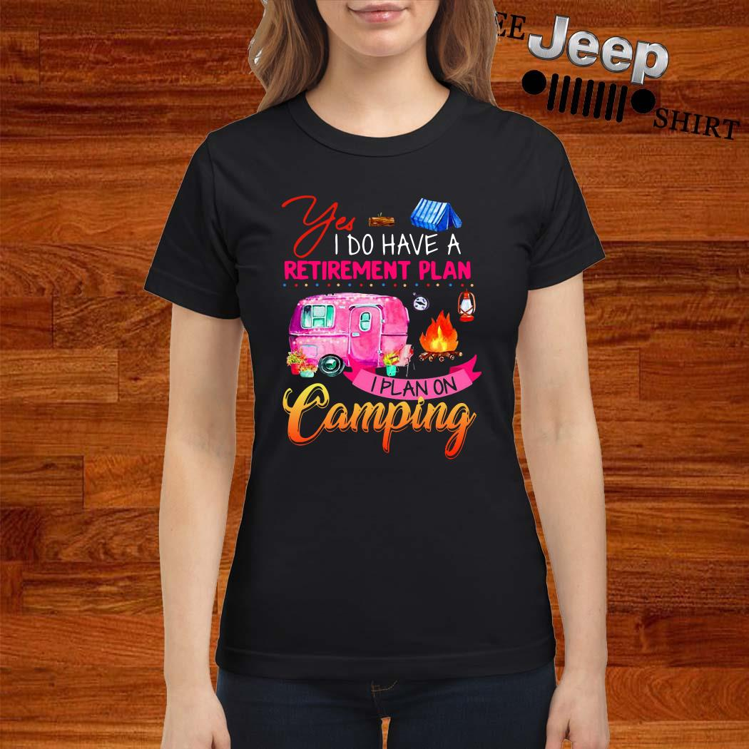Yes I Do Have A Retirement Plan I Plan On Camping Ladies Shirt