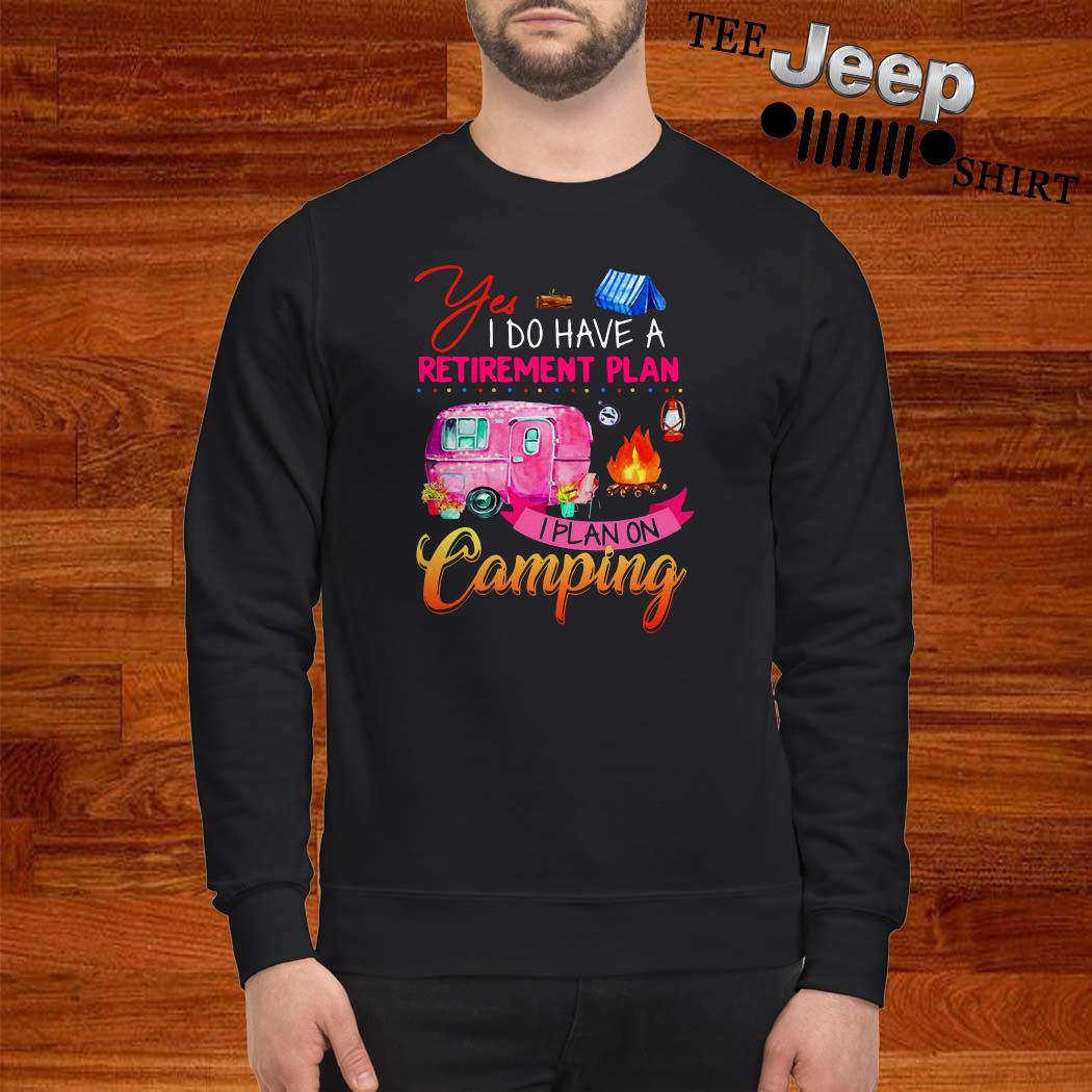 Yes I Do Have A Retirement Plan I Plan On Camping Sweatshirt