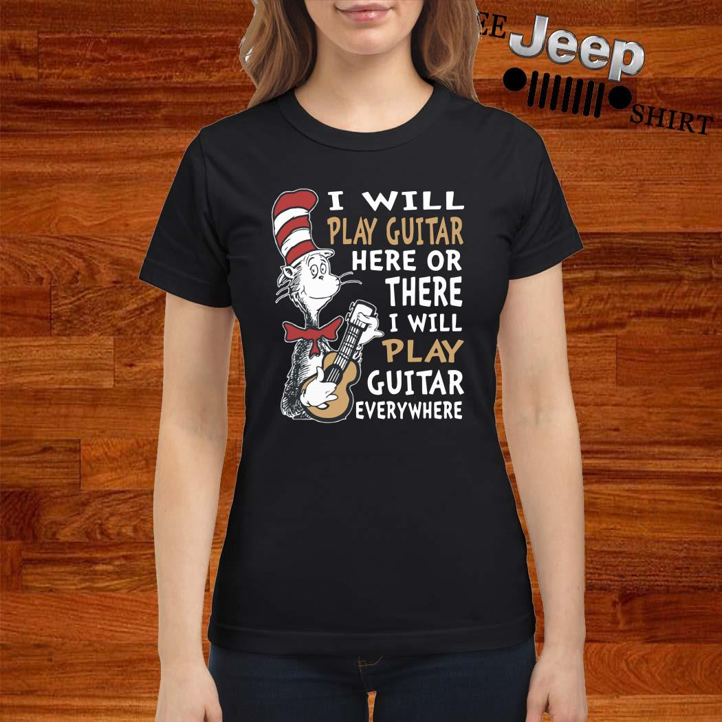 Dr. Seuss I Will Play Guitar Here Or There I Will Play Guitar Everywhere Ladies Shirt