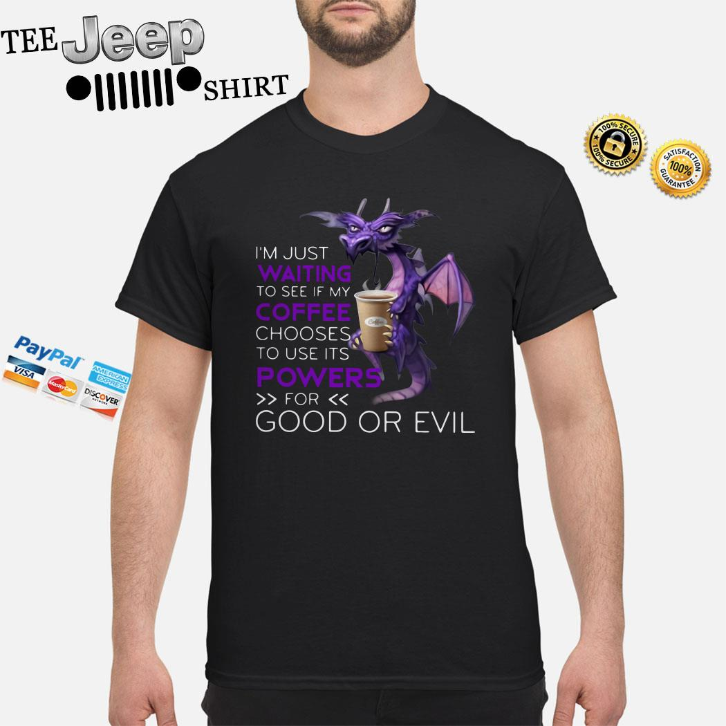 Dragon I'm Just Waiting To See If My Coffee Chooses To Use Its Powers For Good Or Evil Shirt