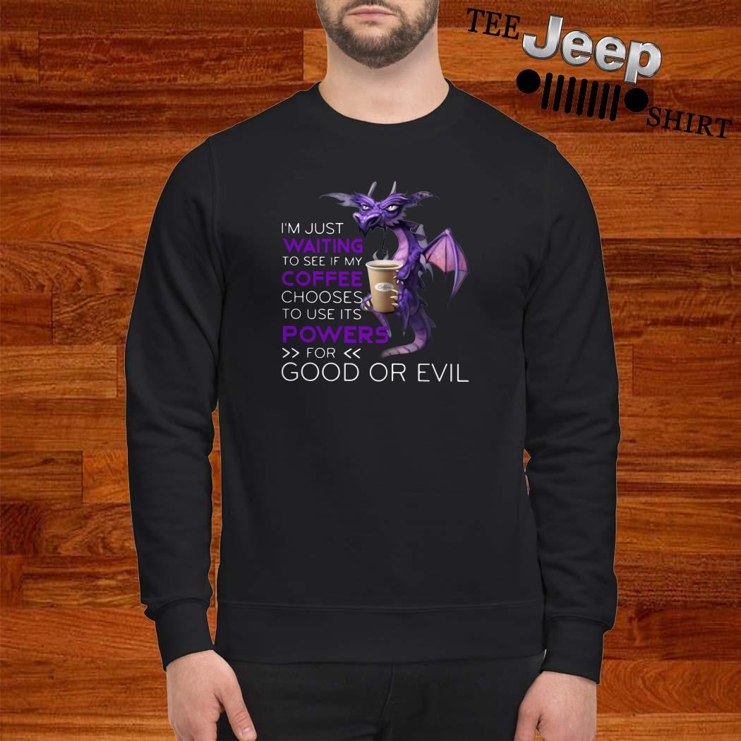 Dragon I'm Just Waiting To See If My Coffee Chooses To Use Its Powers For Good Or Evil Sweatshirt
