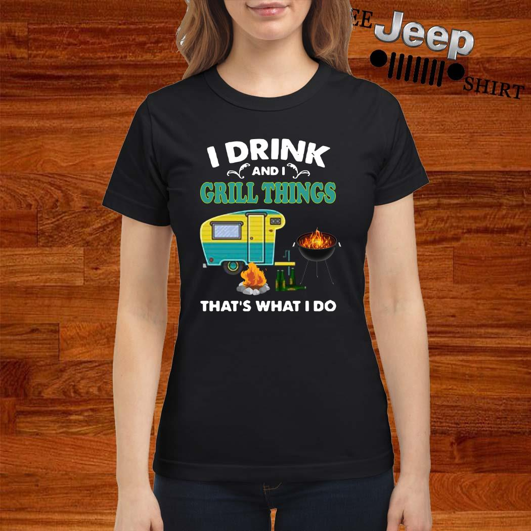 I Drink And A Grill Things That's What I Do Ladies Shirt