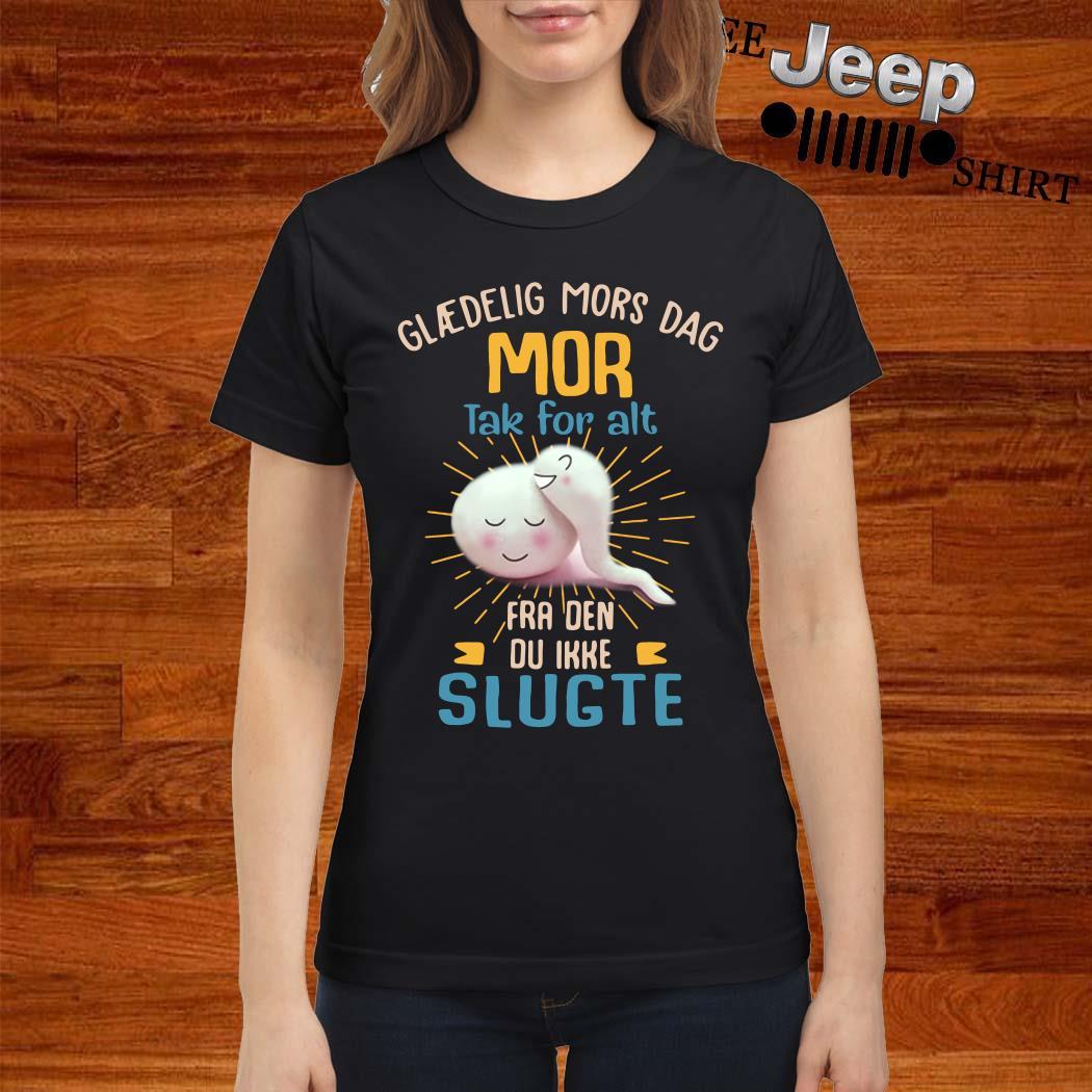 Glaedelig Mors Dag Mor Tak For Alt Fra Den Du Ikke Slugte Ladies Shirt