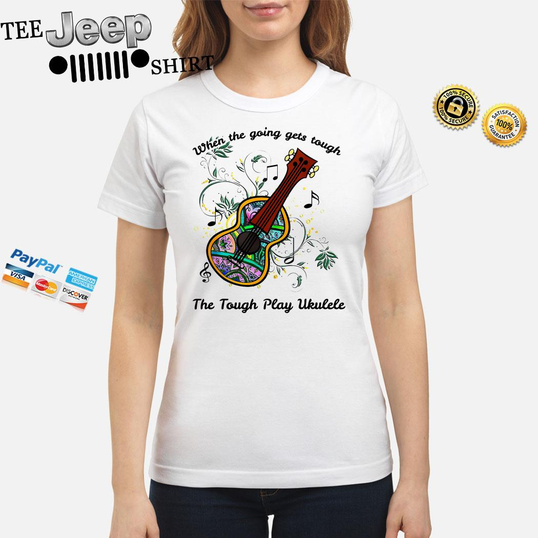 When The Going Gets Tough The Tough Play Ukulele Ladies Shirt