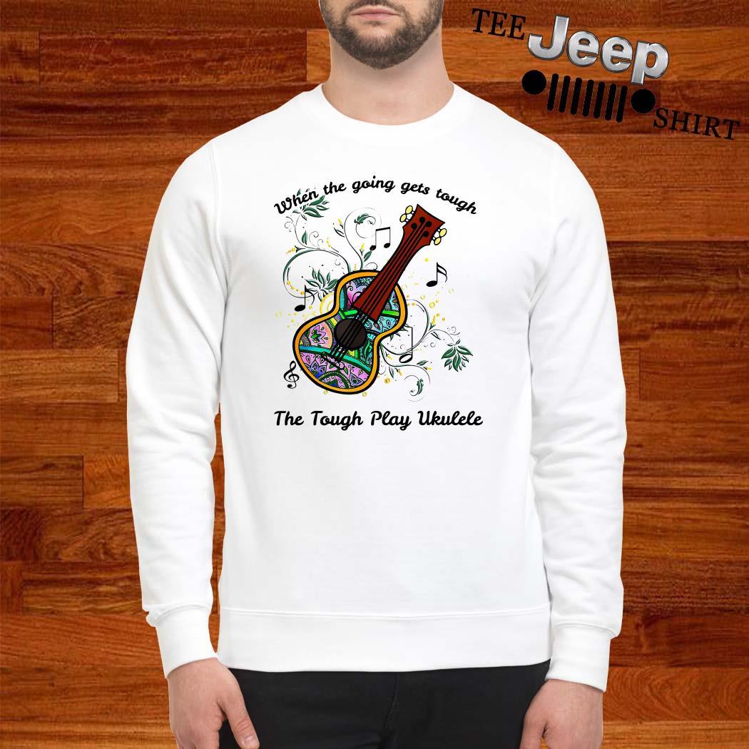 When The Going Gets Tough The Tough Play Ukulele Sweatshirt