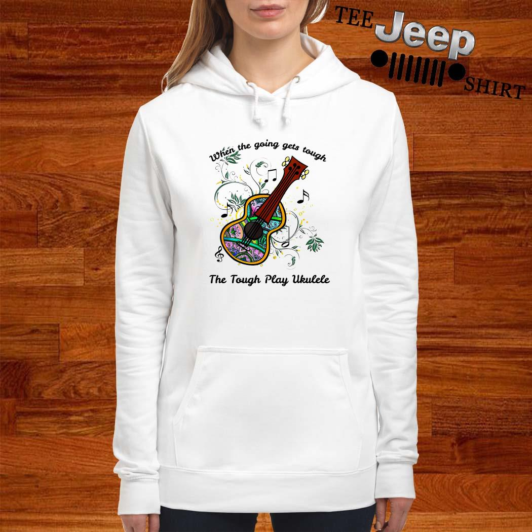 When The Going Gets Tough The Tough Play Ukulele Hoodie