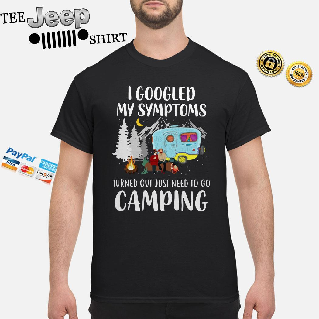 I Googled My Symptoms Turned Out Just Need To Go Camping Shirt