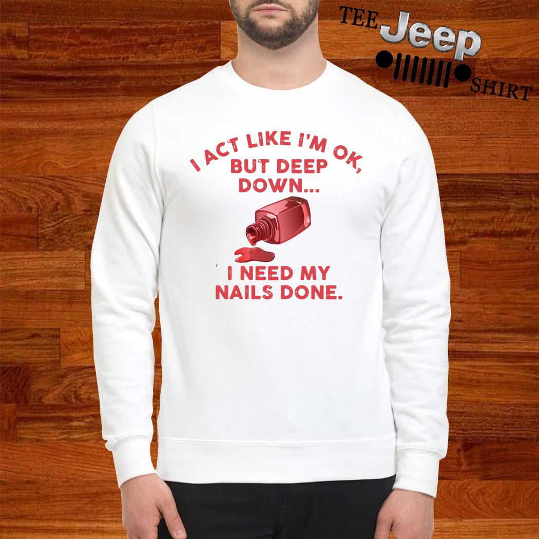 I Act Like I'm Ok But Deep Down I Need My Nails Done Shirt sweatshirt