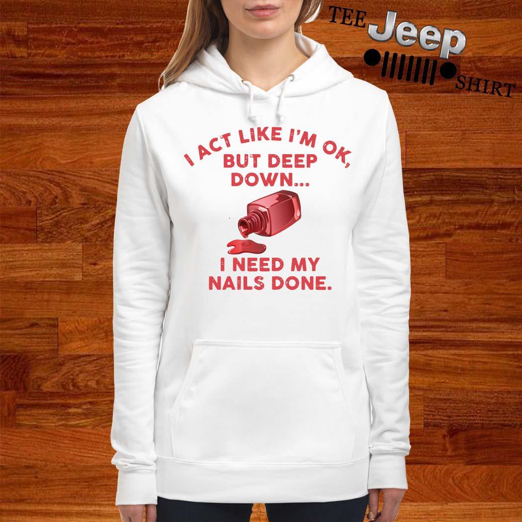 I Act Like I'm Ok But Deep Down I Need My Nails Done Shirt women-hoodie