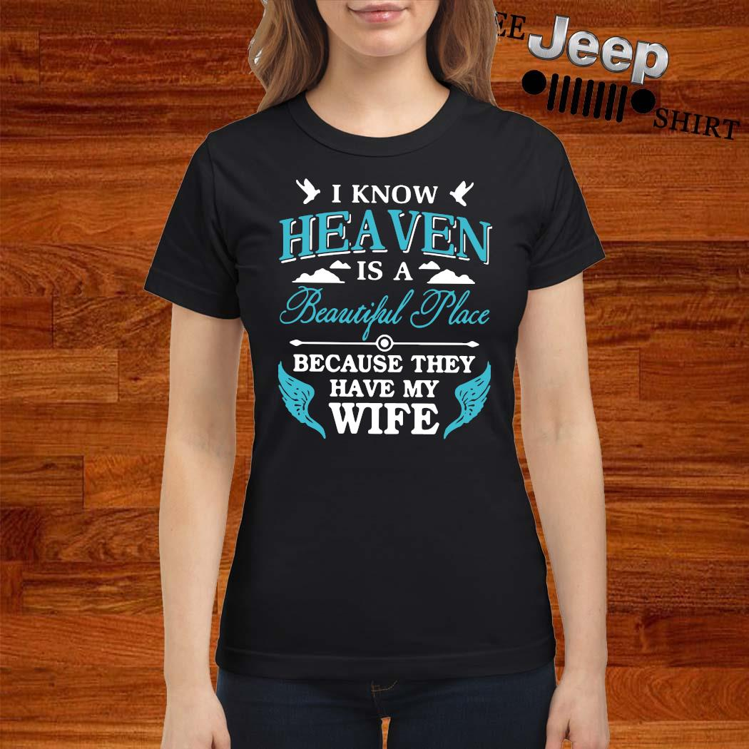 I Know Heaven Is A Beautiful Place Because They Have My Wife Shirt ladies-shirt