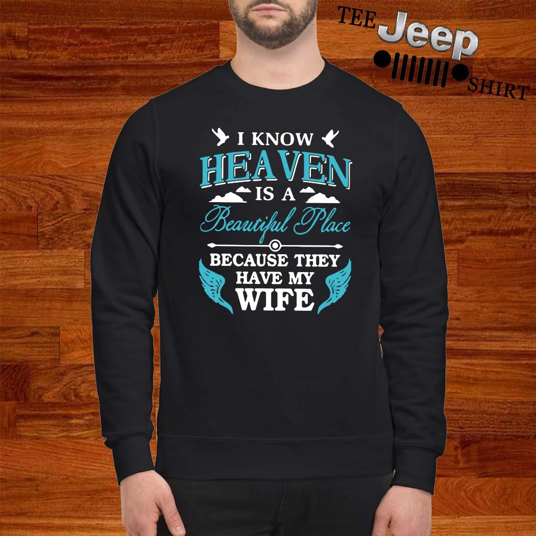I Know Heaven Is A Beautiful Place Because They Have My Wife Shirt sweatshirt