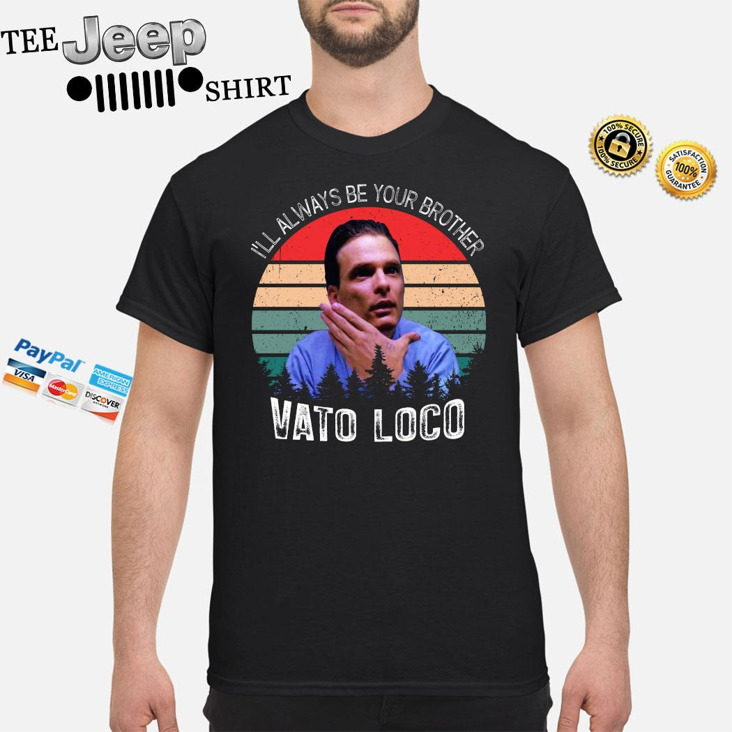 I'll Always Be Your Brother Vato Loco Vintage Shirt
