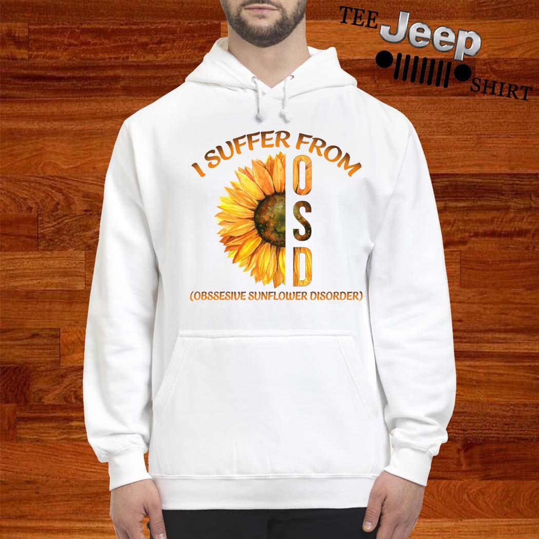 I Suffer From Osd Obssesive Sunflower Disorder Shirt hoodie