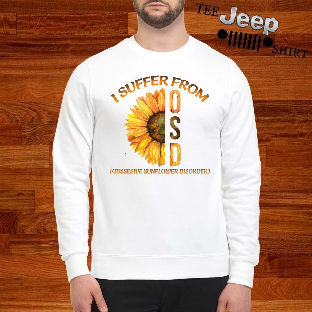 I Suffer From Osd Obssesive Sunflower Disorder Shirt sweatshirt
