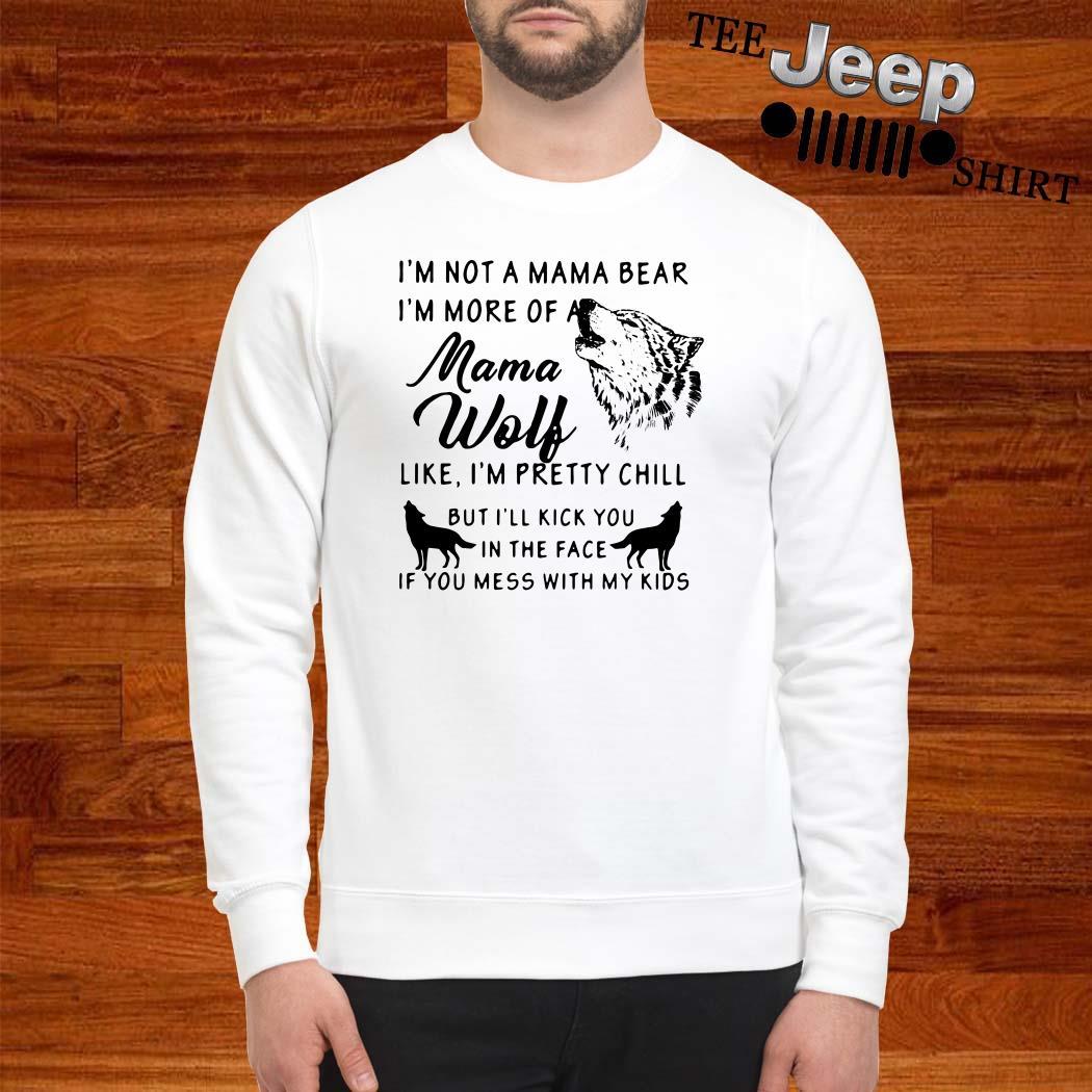 I'm Not A Mama Bear I'm More Of A Mama Wolf Like I'm Pretty Chill Sweatshirt