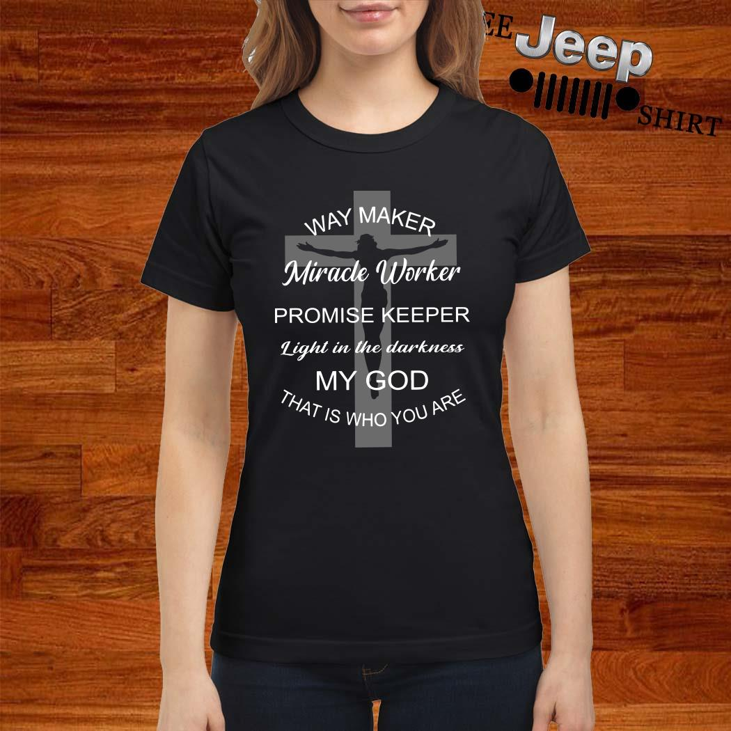 Jesus Way Maker Miracle Worker Promise Keeper Light In The Darkness My God That Is Who You Are Ladies Shirt
