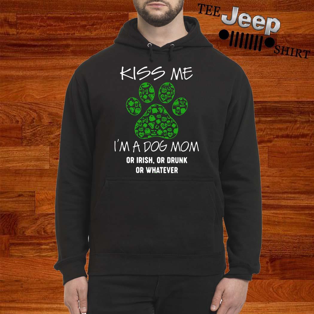 Kiss Me I'm A Dog Mom Or Irish Or Drunk Or Whatever Hoodie