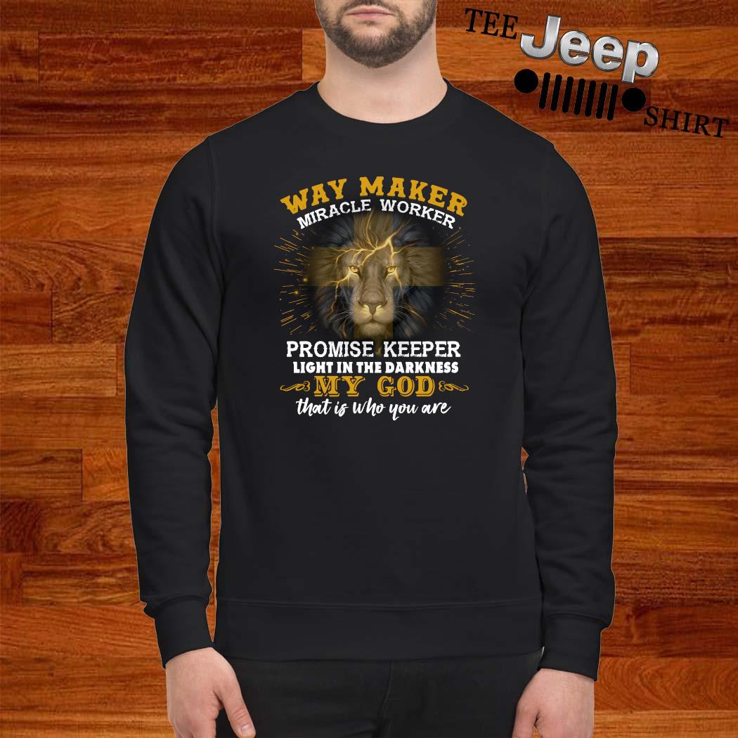 Lion Way Maker Miracle Worker Promise Keeper Light In The Darkness My God That Is Who You Are Shirt sweatshirt