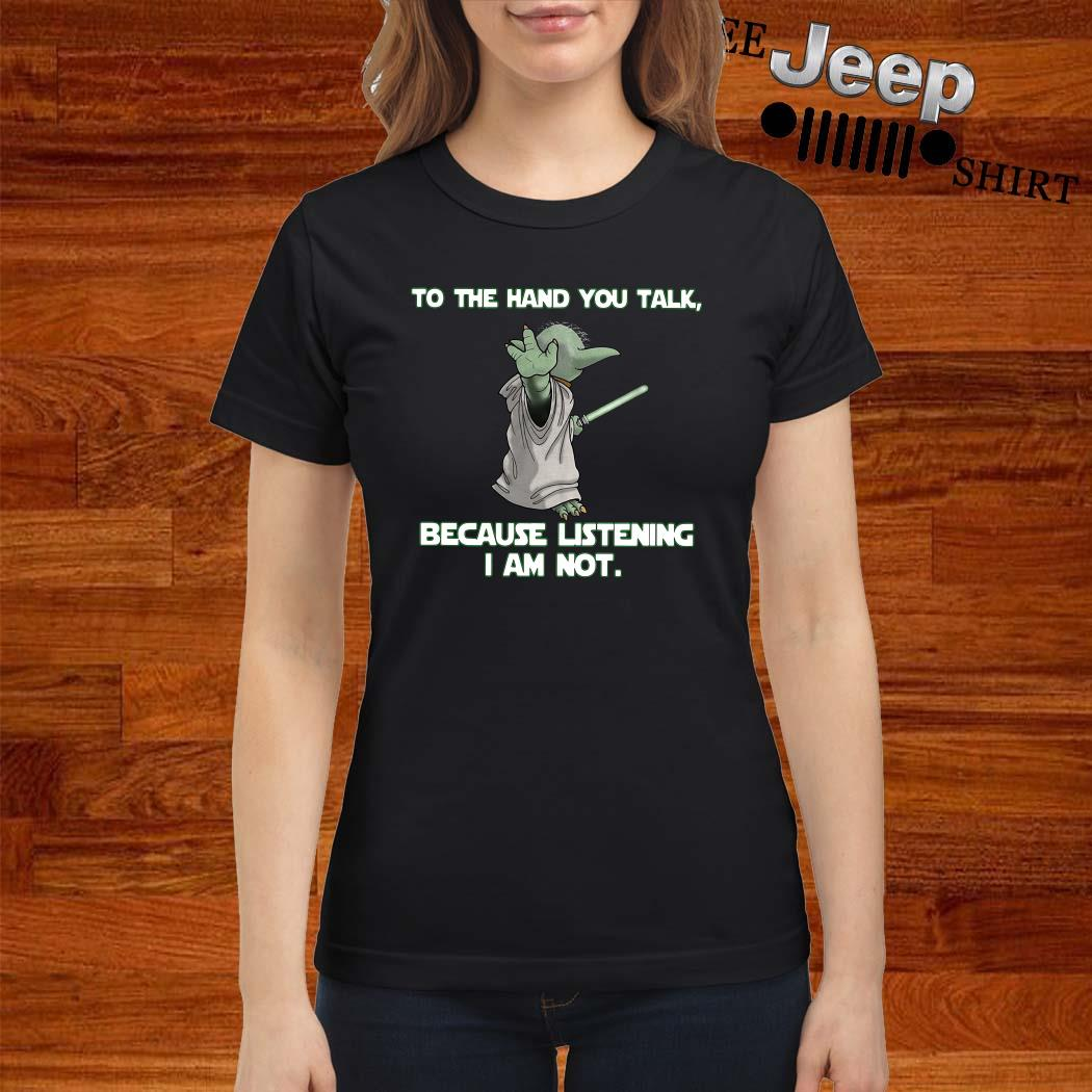 Master Baby Yoda To The Hand You Talk Because Listening I Am Not Ladies Shirt